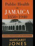 Public Health in Jamaica, 1850-1940: Neglect, Philanthropy and Development
