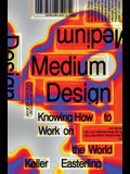 Medium Design: Knowing How to Work on the World