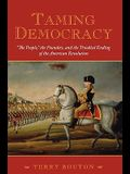 Taming Democracy: 'The People, ' the Founders, and the Troubled Ending of the American Revolution