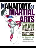 The Anatomy of Martial Arts: An Illustrated Guide to the Muscles Used in Key Kicks, Strikes, & Throws