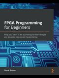 FPGA Programming for Beginners: Bring your ideas to life by creating hardware designs and electronic circuits with SystemVerilog
