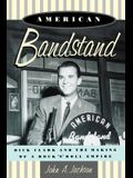 American Bandstand: Dick Clark and the Making of a Rock 'n' Roll Empire
