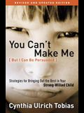 You Can't Make Me (But I Can Be Persuaded): Strategies for Bringing Out the Best in Your Strong-Willed Child