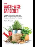 The Waste-Wise Gardener: Tips and Techniques to Save Time, Money, and Natural Resources While Creating the Garden of Your Dreams