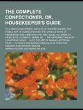 The Complete Confectioner, Or, Housekeeper's Guide; To a Simple and Speedy Method of Understanding the Whole Art of Confectionary, the Various Ways of