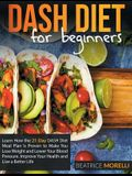 Dash Diet for Beginners: Learn How the 21-Day Dash Diet Meal Plan Is Proven to Make You Lose Weight and Lower Your Blood Pressure. Improve Your
