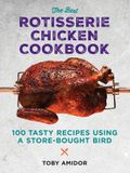 The Best Rotisserie Chicken Cookbook: Over 100 Tasty Recipes Using a Store-Bought Bird