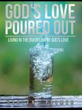 God's Love Poured Out: Living In The Overflow Of God's Love