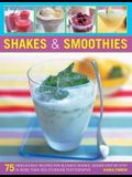 Shakes & Smoothies: 75 Irresistible Recipes for Blended Drinks, Shown Step by Step in More Than 300 Stunning Photographs
