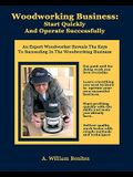 Woodworking Business: Start Quickly and Operate Successfully: An Expert Woodworker Reveals The Keys To Succeeding In The Woodworking Busines