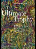 The Ultimate Trophy: How the Impressionist Painting Conquered the World