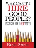 Why Can't I Hire Good People?: Lessons on How to Hire Better