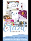 Cricut Design Space: A Step by Step Guide for Beginners to Make and Master Your Cricut Machine