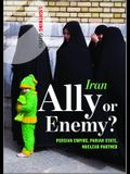 Iran: Ally or Enemy?: Persian Empire, Pariah State, Nuclear Partner