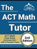 The ACT Math Tutor: ACT Math Prep Book 2020 and 2021 with 2 Practice Tests [2nd Edition]