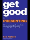 Get Good At Presenting: The no-nonsense guide to authentic and engaging public speaking