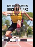 50 Osteoporosis Fighting Juice Recipes: Making Bones Stronger One Day at a Time through Fast Absorbing Ingredients Instead of Pills