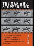 The Man Who Stopped Time: The Illuminating Story of Eadweard Muybridge ¬ Pioneer Photographer, Father of the Motion Picture, Murderer