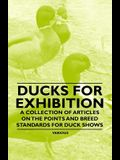Ducks for Exhibition - A Collection of Articles on the Points and Breed Standards for Duck Shows