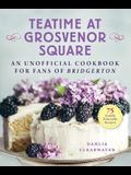 Teatime at Grosvenor Square: An Unofficial Cookbook for Fans of Bridgerton--75 Sinfully Delectable Recipes