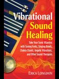 Vibrational Sound Healing: Take Your Sonic Vitamins with Tuning Forks, Singing Bowls, Chakra Chants, Angelic Vibrations, and Other Sound Therapie