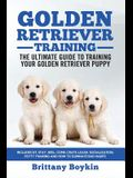 Golden Retriever Training - the Ultimate Guide to Training Your Golden Retriever Puppy: Includes Sit, Stay, Heel, Come, Crate, Leash, Socialization, P