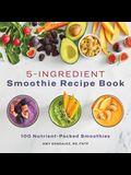 5 Ingredient Smoothie Recipe Book: 100 Nutrient-Packed Smoothies