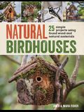 Natural Birdhouses: 25 Simple Projects Using Found Wood to Attract Birds, Bats, and Bugs Into Your Garden