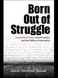 Born Out of Struggle: Critical Race Theory, School Creation, and the Politics of Interruption