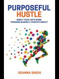 Purposeful Hustle: Direct Your Life's Work Towards Making a Positive Impact