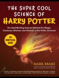 The Super Cool Science of Harry Potter: The Spell-Binding Science Behind the Magic, Creatures, Witches, and Wizards of the Potter Universe!