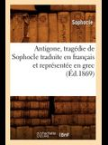 Antigone, Tragédie de Sophocle Traduite En Français Et Représentée En Grec (Éd.1869)