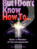 But I Don't Know How to ...: Start a Ministry of Encouragement (The But I Don't Know How to ... Series)