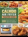 The Ultimate CalmDo Air Fryer Toaster Oven Cookbook: 600 Delicious, Crispy & Easy-to-Prepare Air Fryer Toaster Oven Recipes for Fast & Healthy Meals