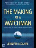 The Making of a Watchman: Practical Training for Prophetic Prayer and Powerful Intercession