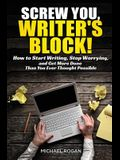 Screw You, Writer's Block!: How to Start Writing, Stop Worrying, and Get More Done Than you Ever Thought Possible