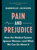 Pain and Prejudice: How the Medical System Ignores Women--And What We Can Do about It