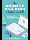 The Routine Building Handbook: Your All-In-One Habit Builder for Increased Productivity, Inspired Work, and Lasting Success
