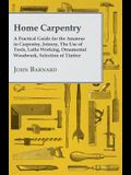 Home Carpentry - A Practical Guide for the Amateur in Carpentry, Joinery, the Use of Tools, Lathe Working, Ornamental Woodwork, Selection of Timber, E