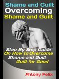 Shame and Guilt Overcoming Shame and Guilt: Step By Step Guide On How to Overcome Shame and Guilt for Good