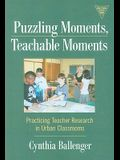 Puzzling Moments, Teachable Moments: Practicing Teacher Research in Urban Classrooms