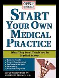 Start Your Own Medical Practice: A Guide to All the Things They Don't Teach You in Medical School about Starting Your Own Practice