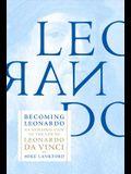 Becoming Leonardo: An Exploded View of the Life of Leonardo Da Vinci