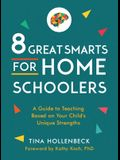 8 Great Smarts for Homeschoolers: A Guide to Teaching Based on Your Child's Unique Strengths