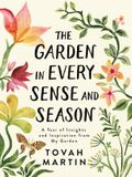 The Garden in Every Sense and Season: A Year of Insights and Inspiration from My Garden