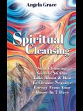 Spiritual Cleansing: Soul Cleansing Secrets No One Talks About & How To Cleanse Negative Energy From Your House In 7 Days (Positive Energy