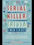 Serial Killer Trivia: Cold Cases: Fascinating Facts and Chilling Details from the Creepiest Unsolved Murders Ever