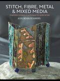 Stitch, Fibre, Metal & Mixed Media: Inspiration, Projects & Techniques for Textile Artists