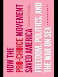 How the Pro-Choice Movement Saved America: Freedom, Politics, and the War on Sex