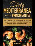 Dieta Mediterránea Para Principiantes: Guía Completa Con 60 Deliciosas Recetas Y Un Plan De Comidas De 7 Días Para Bajar De Peso De La Manera Más Salu